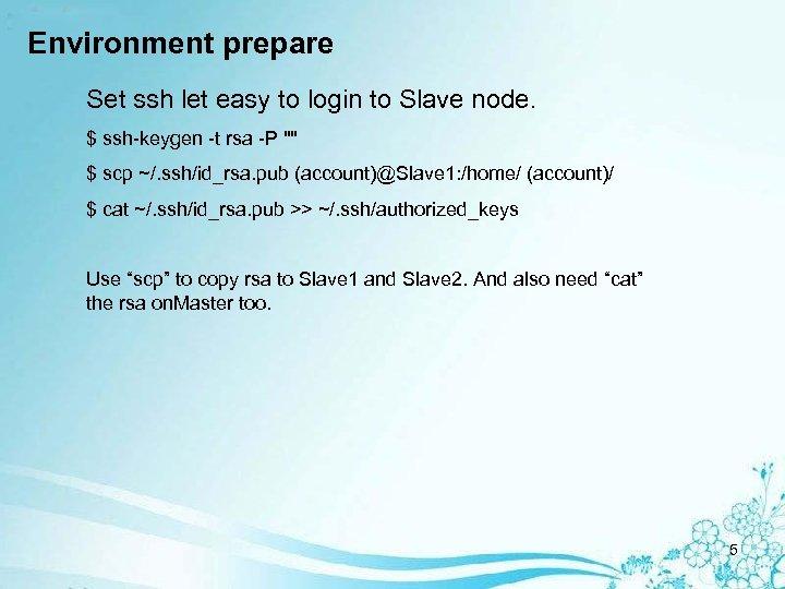 Environment prepare Set ssh let easy to login to Slave node. $ ssh-keygen -t