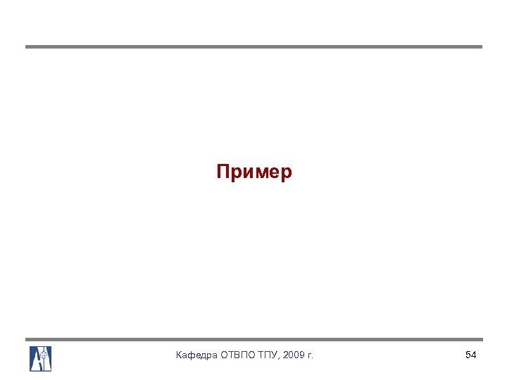 Пример Кафедра ОТВПО ТПУ, 2009 г. 54