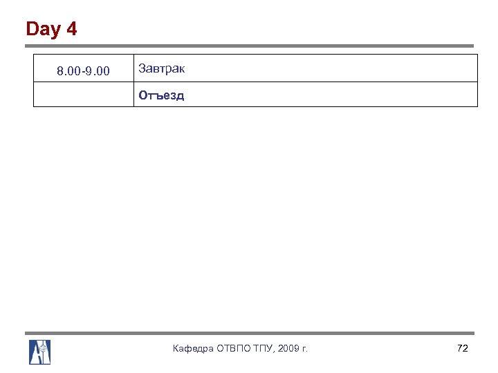 Day 4 8. 00 9. 00 Завтрак Отъезд Кафедра ОТВПО ТПУ, 2009 г. 72