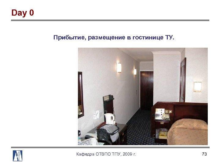 Day 0 Прибытие, размещение в гостинице ТУ. Кафедра ОТВПО ТПУ, 2009 г. 73