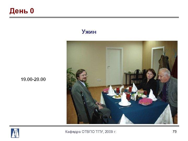 День 0 Ужин 19. 00 20. 00 Кафедра ОТВПО ТПУ, 2009 г. 75