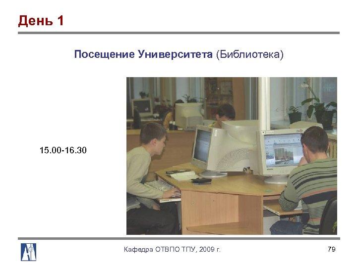 День 1 Посещение Университета (Библиотека) 15. 00 16. 30 Кафедра ОТВПО ТПУ, 2009 г.