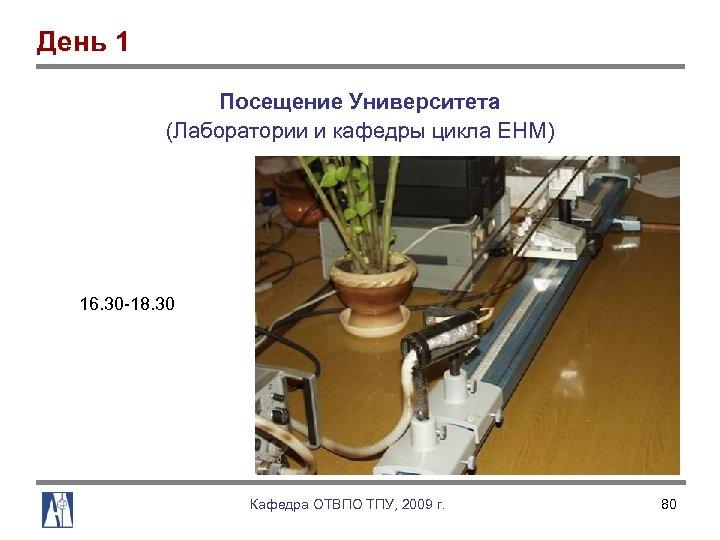 День 1 Посещение Университета (Лаборатории и кафедры цикла ЕНМ) 16. 30 18. 30 Кафедра