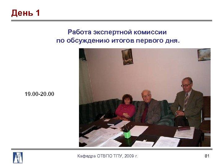 День 1 Работа экспертной комиссии по обсуждению итогов первого дня. 19. 00 20. 00