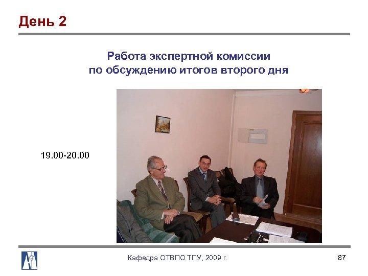 День 2 Работа экспертной комиссии по обсуждению итогов второго дня 19. 00 20. 00