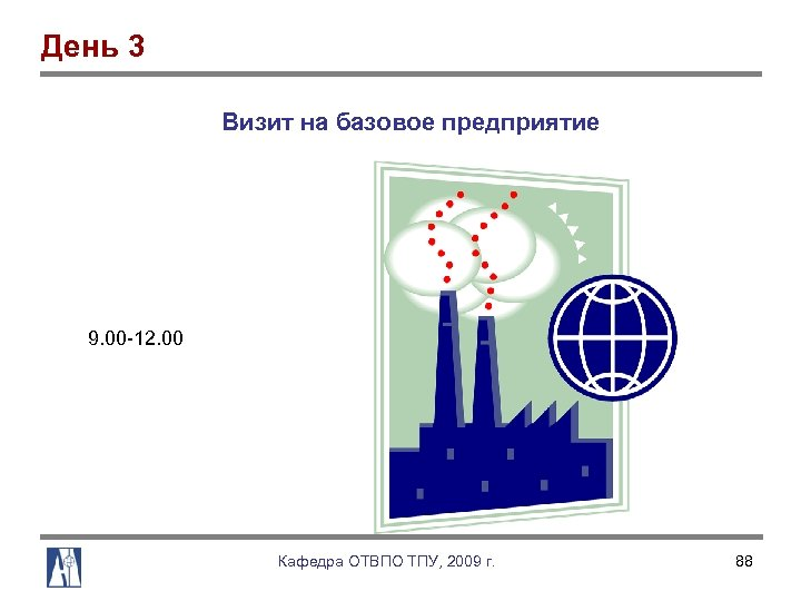 День 3 Визит на базовое предприятие 9. 00 12. 00 Кафедра ОТВПО ТПУ, 2009