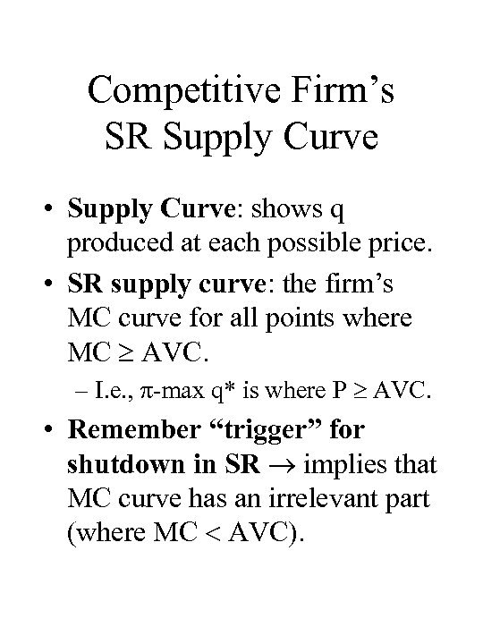 Competitive Firm's SR Supply Curve • Supply Curve: shows q produced at each possible