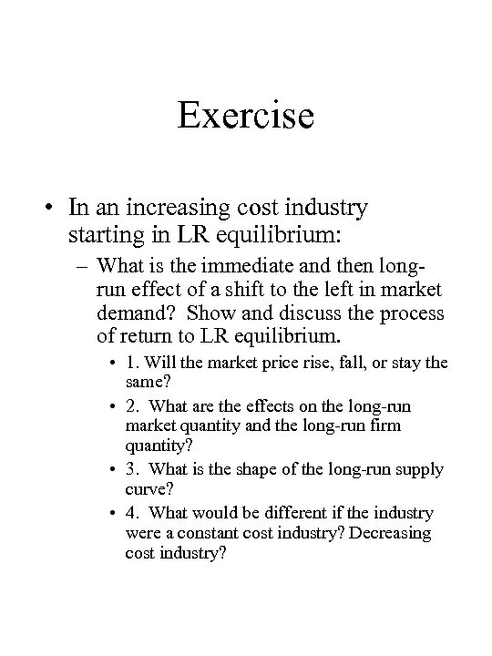 Exercise • In an increasing cost industry starting in LR equilibrium: – What is