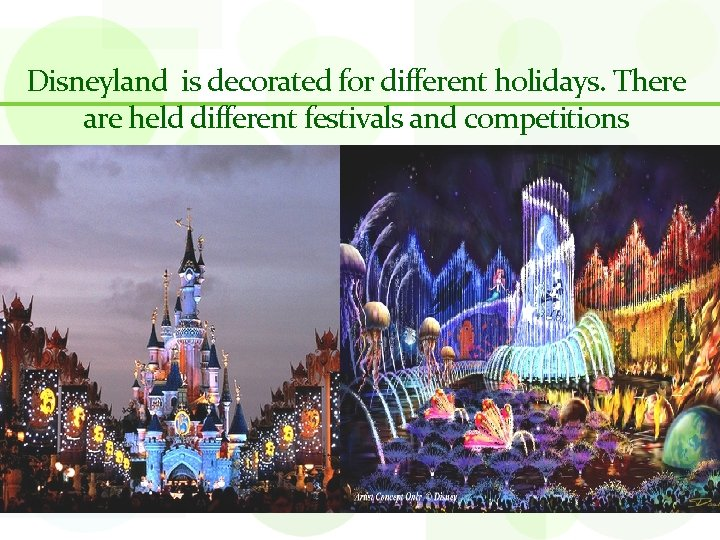 Disneyland is decorated for different holidays. There are held different festivals and competitions