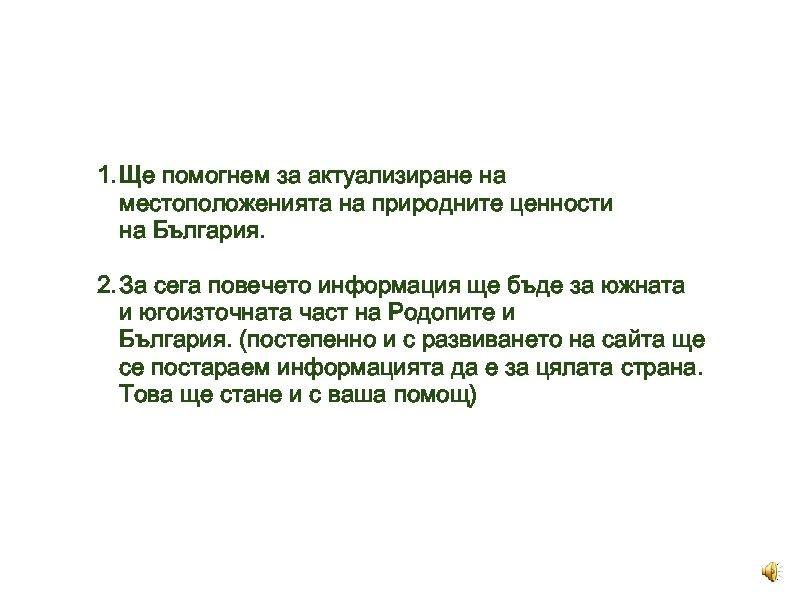 1. Ще помогнем за актуализиране на местоположенията на природните ценности на България. 2. За