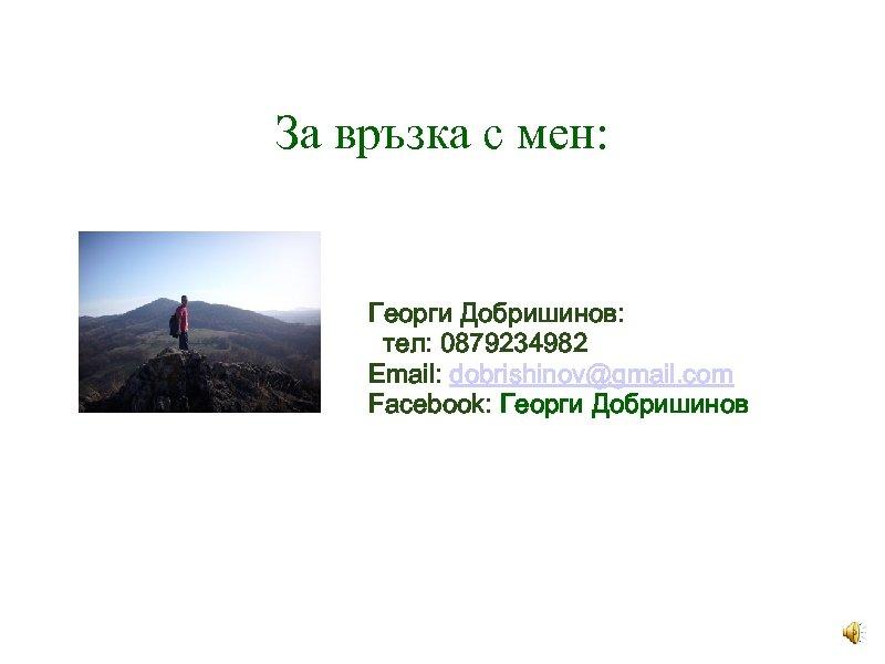 За връзка с мен: Георги Добришинов: тел: 0879234982 Email: dobrishinov@gmail. com Facebook: Георги Добришинов