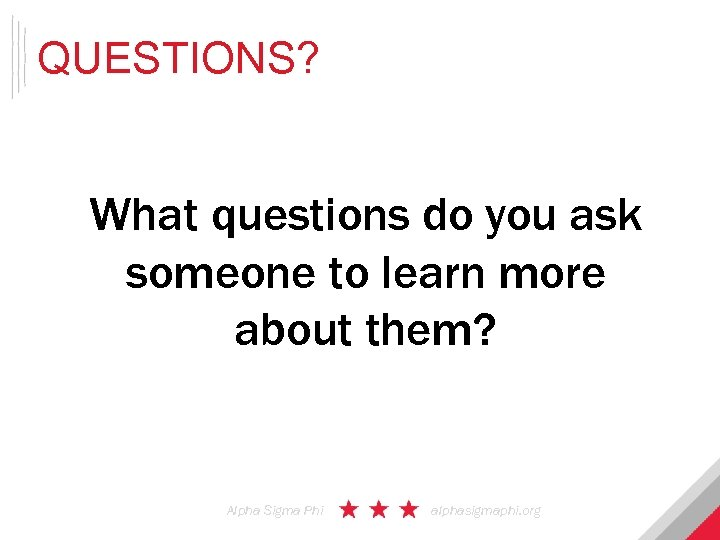 QUESTIONS? What questions do you ask someone to learn more about them? Alpha Sigma