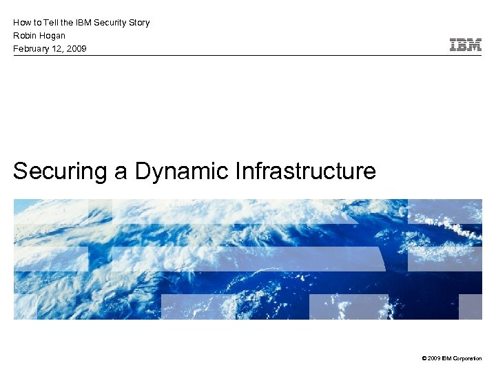How to Tell the IBM Security Story Robin Hogan February 12, 2009 Securing a