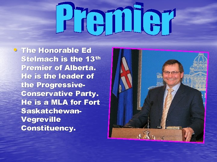 • The Honorable Ed Stelmach is the 13 th Premier of Alberta. He