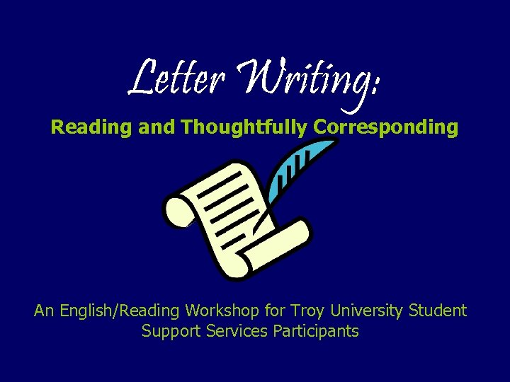 Letter Writing: Reading and Thoughtfully Corresponding An English/Reading Workshop for Troy University Student Support