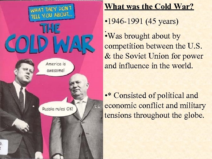 What was the Cold War? • 1946 -1991 (45 years). • Was brought about