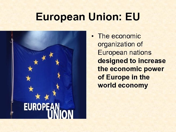 European Union: EU • The economic organization of European nations designed to increase the