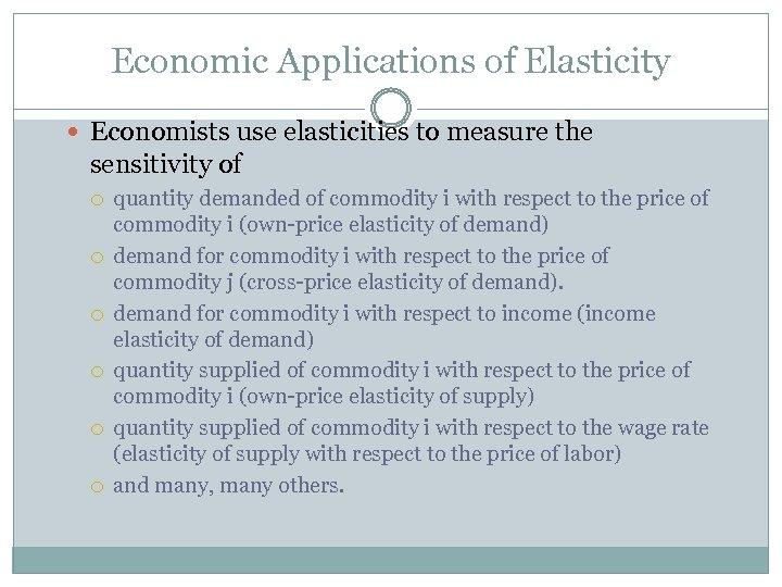 Economic Applications of Elasticity Economists use elasticities to measure the sensitivity of quantity demanded