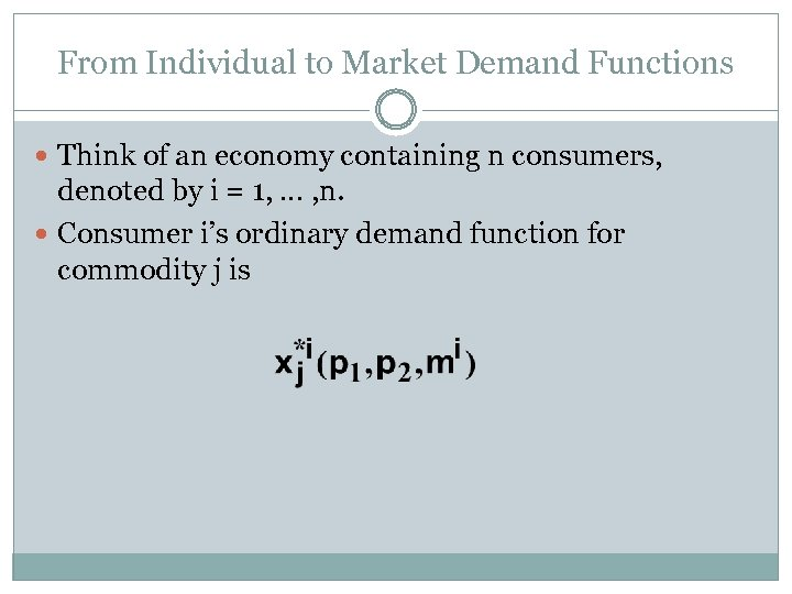 From Individual to Market Demand Functions Think of an economy containing n consumers, denoted