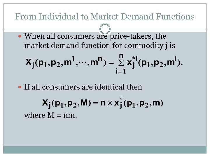 From Individual to Market Demand Functions When all consumers are price-takers, the market demand