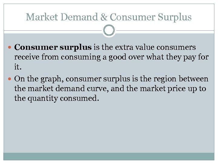 Market Demand & Consumer Surplus Consumer surplus is the extra value consumers receive from