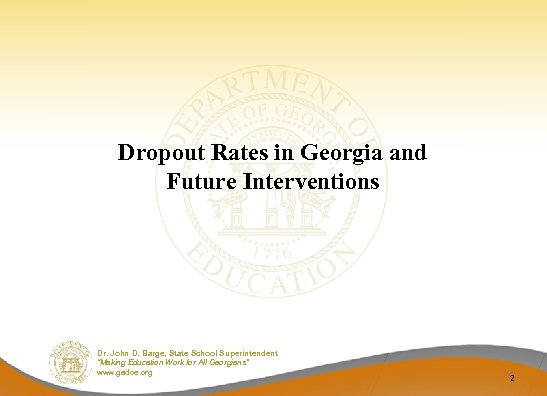 Dropout Rates in Georgia and Future Interventions Dr. John D. Barge, State School Superintendent
