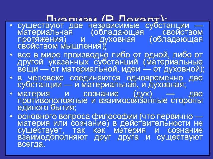Дуализм (Р. Декарт): • существуют две независимые субстанции — материальная (обладающая свойством протяжения) и