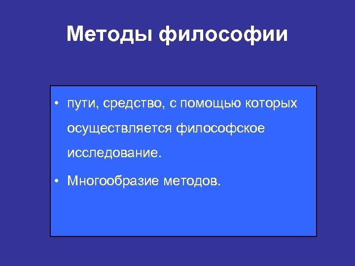 Методы философии • пути, средство, с помощью которых осуществляется философское исследование. • Многообразие методов.