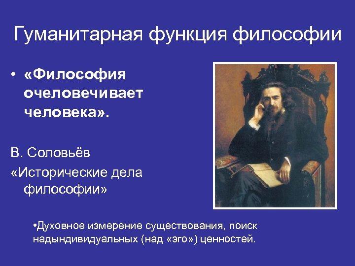 Гуманитарная функция философии • «Философия очеловечивает человека» . В. Соловьёв «Исторические дела философии» •
