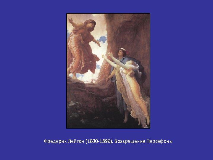 Фредерик Лейтон (1830 -1896). Возвращение Персефоны