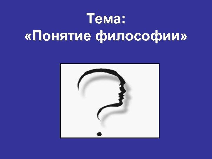 Тема: «Понятие философии»