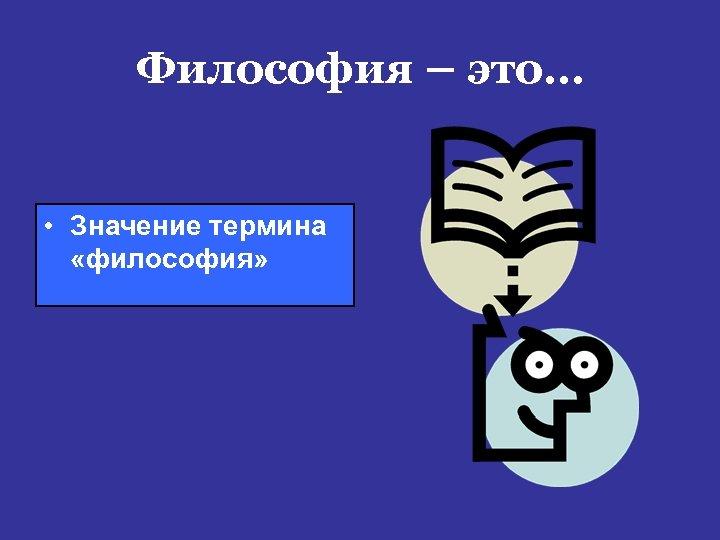 Философия – это… • Значение термина «философия»