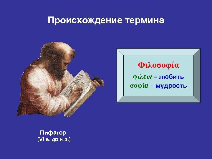 Происхождение термина Φιλοσοφία φιλειν – любить σοφία – мудрость Пифагор (VI в. до н.