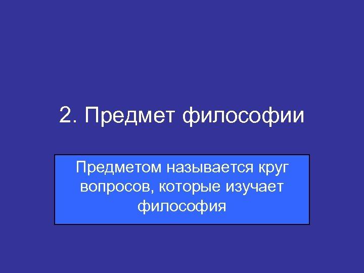 2. Предмет философии Предметом называется круг вопросов, которые изучает философия