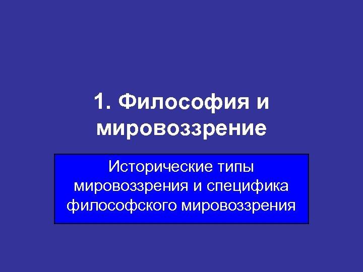 1. Философия и мировоззрение Исторические типы мировоззрения и специфика философского мировоззрения
