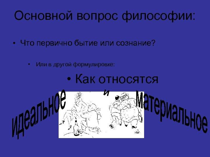 Основной вопрос философии: • Что первично бытие или сознание? • Или в другой формулировке: