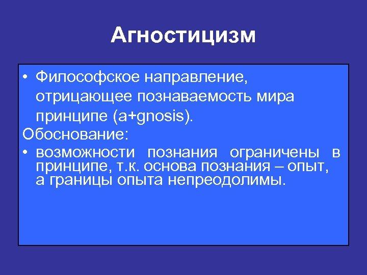 Агностицизм • Философское направление, отрицающее познаваемость мира принципе (a+gnosis). Обоснование: • возможности познания ограничены