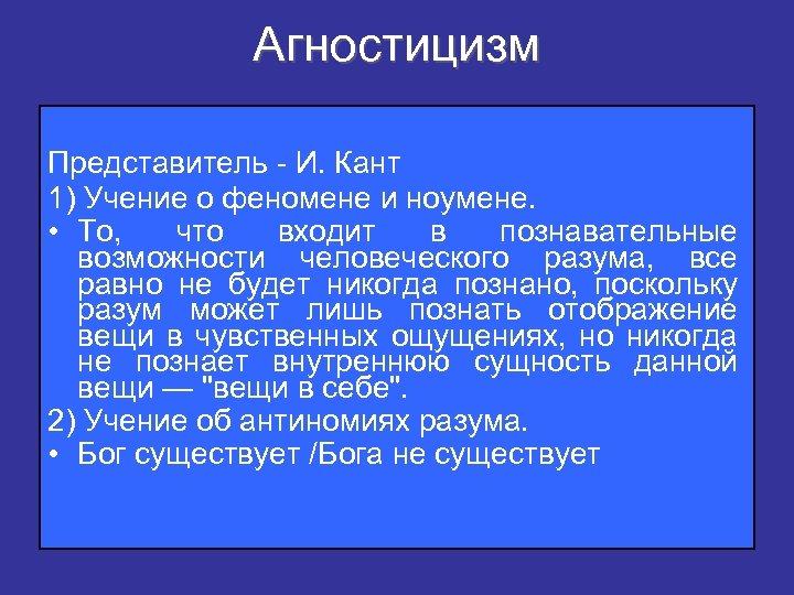 Агностицизм Представитель - И. Кант 1) Учение о феномене и ноумене. • То, что