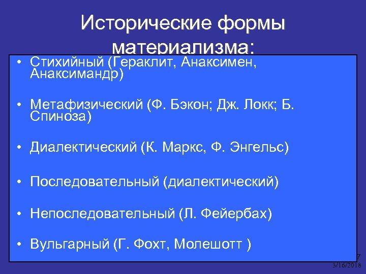 Исторические формы материализма: • Стихийный (Гераклит, Анаксимен, Анаксимандр) • Метафизический (Ф. Бэкон; Дж. Локк;