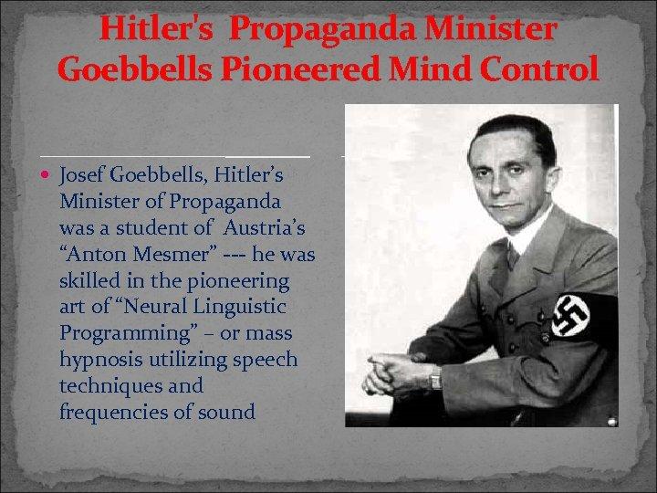 Hitler's Propaganda Minister Goebbells Pioneered Mind Control Josef Goebbells, Hitler's Minister of Propaganda was