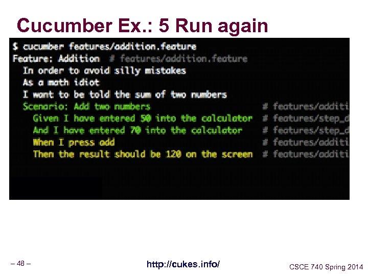 Cucumber Ex. : 5 Run again – 48 – http: //cukes. info/ CSCE 740