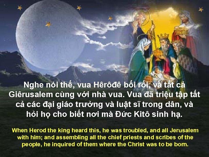 Nghe nói thế, vua Hêrôđê bối rối, và tất cả Giêrusalem cùng với nhà