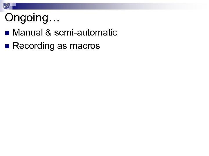 Ongoing… Manual & semi-automatic n Recording as macros n
