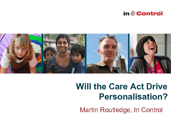 Will the Care Act Drive Personalisation? Martin Routledge, In Control