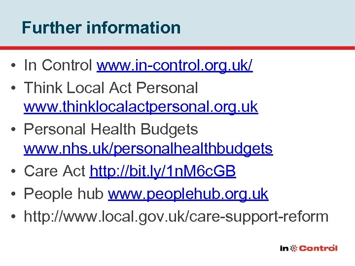 Further information • In Control www. in-control. org. uk/ • Think Local Act Personal