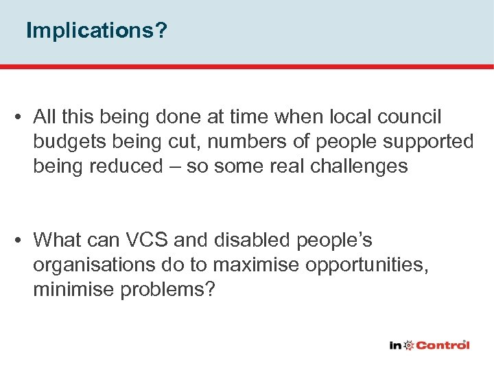 Implications? • All this being done at time when local council budgets being cut,