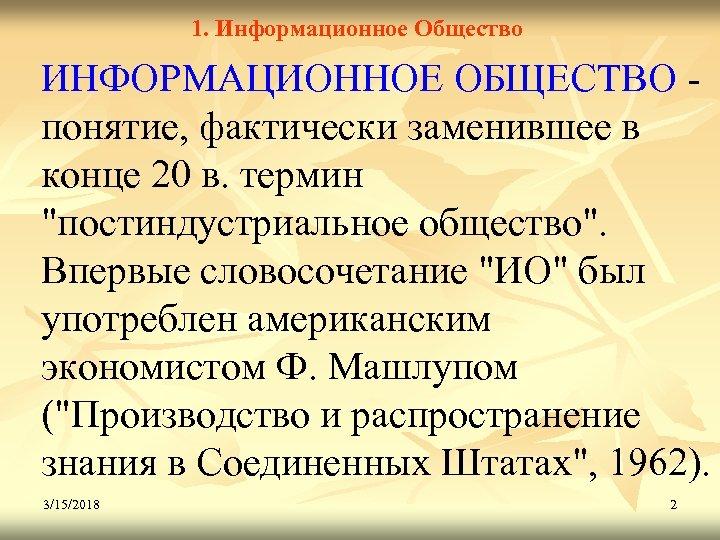 1. Информационное Общество ИНФОРМАЦИОННОЕ ОБЩЕСТВО понятие, фактически заменившее в конце 20 в. термин
