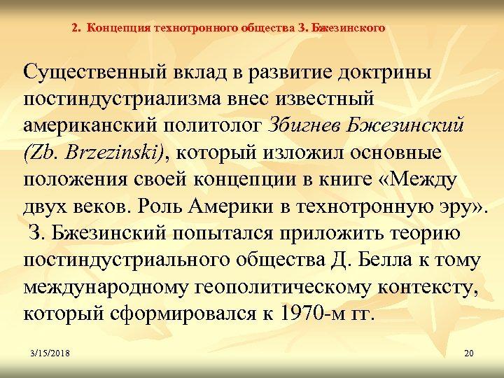 2. Концепция технотронного общества З. Бжезинского Существенный вклад в развитие доктрины постиндустриализма внес известный