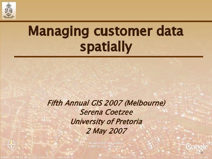 Managing customer data spatially Fifth Annual GIS 2007 (Melbourne) Serena Coetzee University of Pretoria