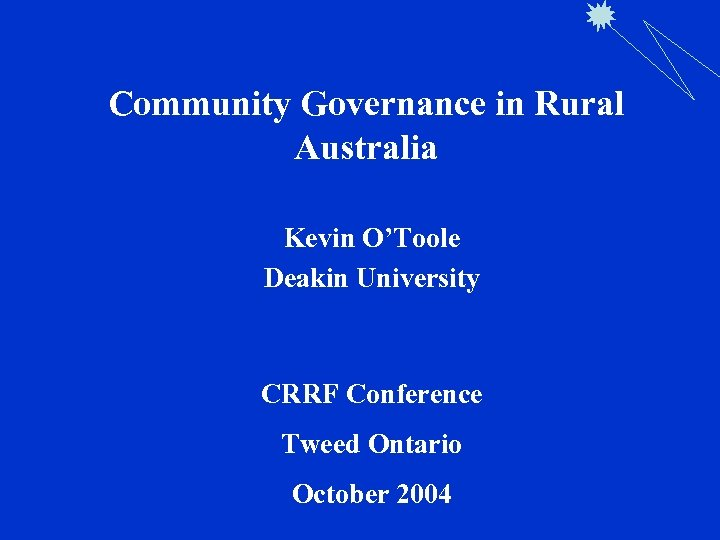 Community Governance in Rural Australia Kevin O'Toole Deakin University CRRF Conference Tweed Ontario October